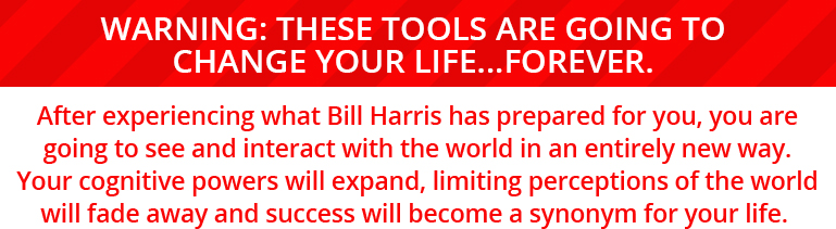 WARNING: These tools are going to change your life...forever. After experiencing what Bill Harris has prepared for you, you are going to see and interact with the world in an entirely new way. Your cognitive powers will expand, limiting perceptions of the world will fade away and success will become a synonym for your life.