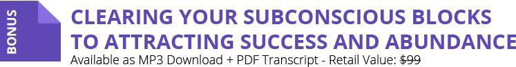 BONUS: Clearing Your Subconscious Blocks to Attracting Success and Abundance