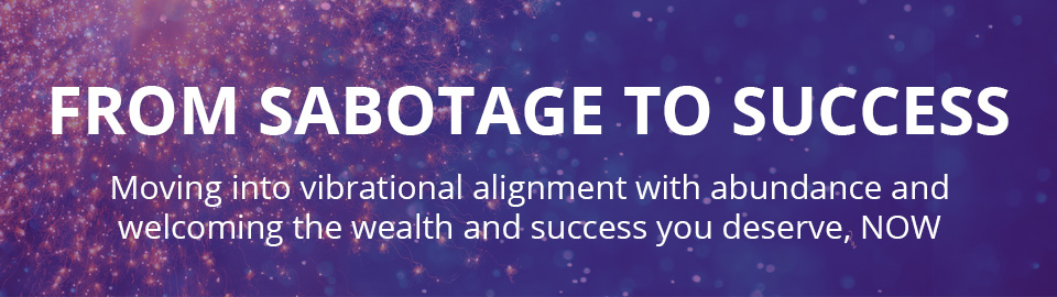 From Sabotage to Success - Moving into vibrational alignment with abundance and welcoming the wealth and success you deserve, NOW