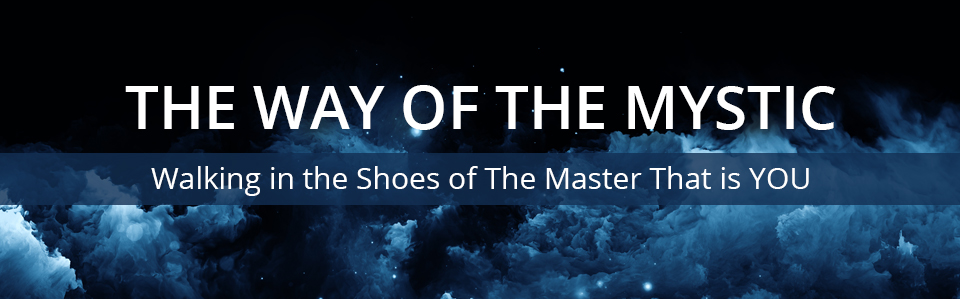 The Way Of The Mystic - Walking in the Shoes of The Master That is YOU