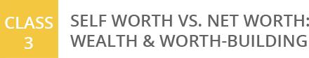 Class 3: Self Worth vs. Net Worth: Wealth & Worth-Building