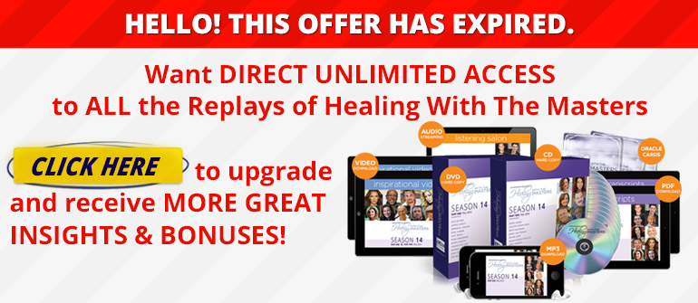 HELLO! THIS OFFER HAS EXPIRED. Want DIRECT UNLIMITED ACCESS to ALL the Replays of Healing With The Masters? CLICK HERE to upgrade and receive MORE GREAT INSIGHTS & BONUSES!