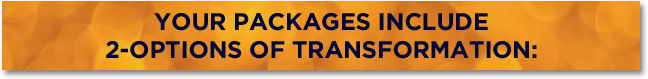YOUR PACKAGES INCLUDE 2-OPTIONS OF TRANSFORMATION: