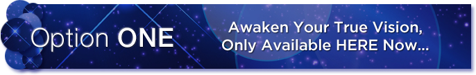 Option 1 - Awaken Your True Vision, Only Available HERE Now...