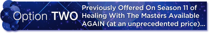 Option 2 - Previously Offered On Season 11 of Healing With The Masters Available AGAIN (at an unprecedented price)...