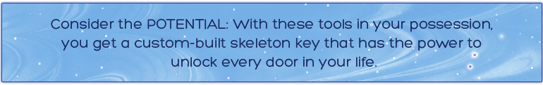 Consider the POTENTIAL: With these tools in your possession, you get a custom-built skeleton key that has the power to unlock every door in your life.