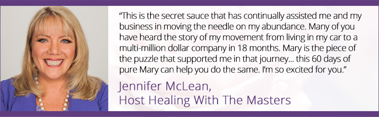 """This is the secret sauce that has continually assisted me and my business in moving the needle on my abundance. Many of you have heard the story of my movement from living in my car to a multi-million dollar company in 18 months. Mary is the piece of the puzzle that supported me in that journey... this 60 days of pure Mary can help you do the same. I'm so excited for you."" ~ Jennifer McLean, Host Healing With The Masters"