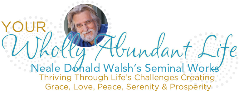 Your WHolly Abundant Life - Neale's Seminal Works - Thriving Through Life's Challenges, Creating Grace, Love, Peace, Serenity and Prosperity