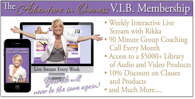 The Adventure in Oneness V.I.B Membership: Weekly Interactive Live Stream with Rikka - 90 Minute Group Coaching Call Every Month - Access to a $5000+ Library of Audio and Video Products - 10% Discount of Classes and Products - and Much More... Your life will never be the same again!