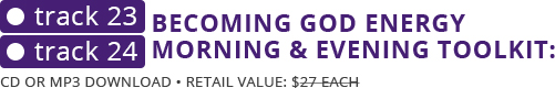 Tracks 23 & 24: Becoming God Energy Morning & Evening Toolkit Retail Value: $27 each