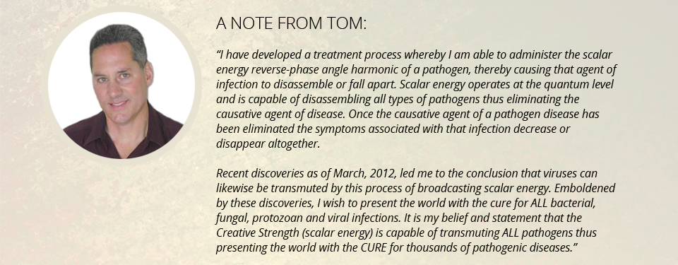 """A note from Tom: """"I have developed a treatment process whereby I am able to administer the scalar energy reverse-phase angle harmonic of a pathogen, thereby causing that agent of infection to disassemble or fall apart. Scalar energy operates at the quantum level and is capable of disassembling all types of pathogens thus eliminating the causative agent of disease. Once the causative agent of a pathogen disease has been eliminated the symptoms associated with that infection decrease or disappear altogether. Recent discoveries as of March, 2012, led me to the conclusion that viruses can likewise be transmuted by this process of broadcasting scalar energy. Emboldened by these discoveries, I wish to present the world with the cure for ALL bacterial, fungal, protozoan and viral infections. It is my belief and statement that the Creative Strength (scalar energy) is capable of transmuting ALL pathogens thus presenting the world with the CURE for thousands of pathogenic diseases."""""""