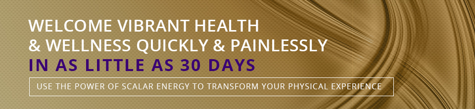 Welcome Vibrant Health & Wellness Quickly and Painlessly in as Little as 30 Days - Use the Power of Scalar Energy to Transform Your Physical Experience