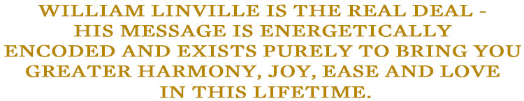 William Linville is the REAL DEAL - His message is energetically encoded and exists purely to ring you greater harmony, joy, ease and love IN THIS LIFETIME.